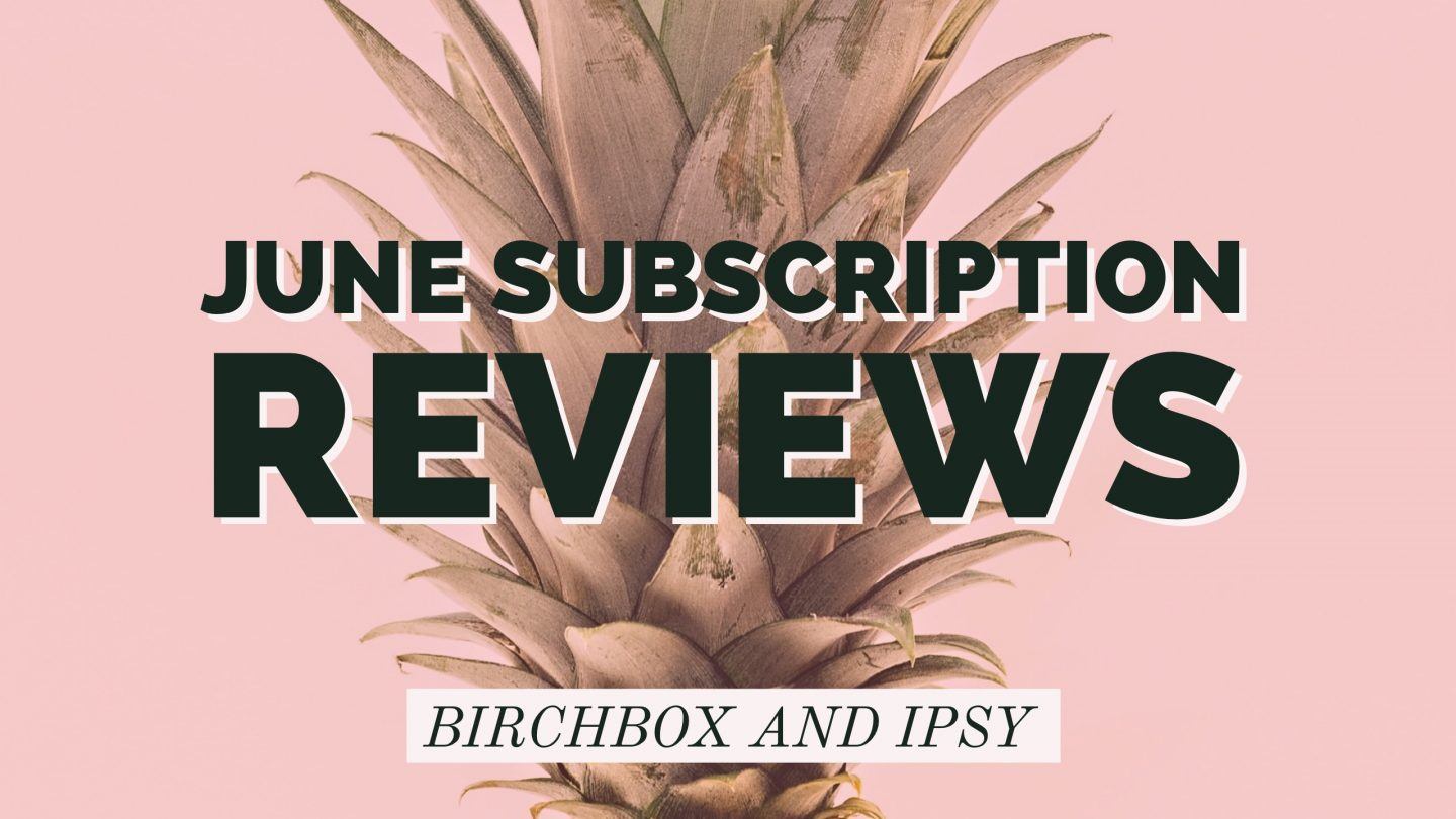 June Birchbox and Ipsy Review