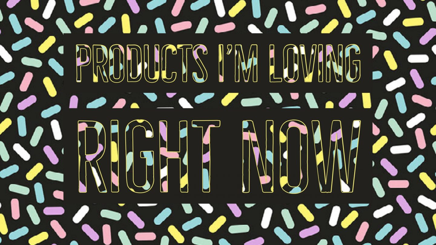 Products I'm Loving Right Now – April 2018